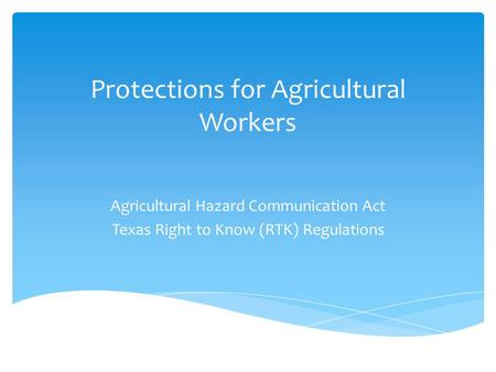 Protections for Agricultural Workers Agricultural Hazard Communication Act Texas Right to Know (RTK) Regulations.