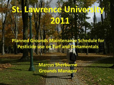 St. Lawrence University 2011 Planned Grounds Maintenance Schedule for Pesticide use on Turf and Ornamentals Marcus Sherburne Grounds Manager.