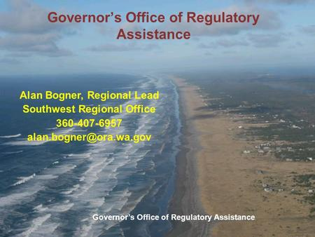 Governor's Office of Regulatory Assistance Alan Bogner, Regional Lead Southwest Regional Office 360-407-6957 Governor's Office of.