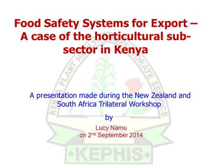 Lucy Namu on 2 nd September 2014 A presentation made during the New Zealand and South Africa Trilateral Workshop by Food Safety Systems for Export – A.