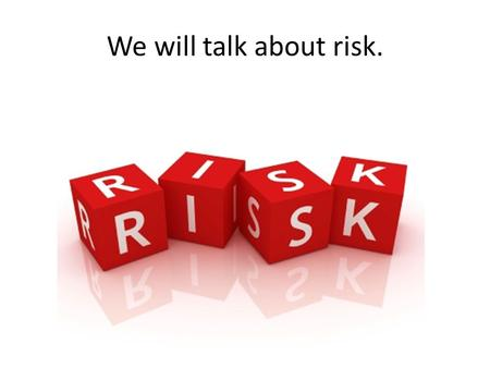 We will talk about risk.. Risk = Toxicity X Exposure = X.