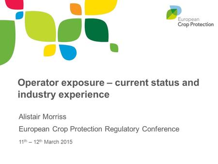 Operator exposure – current status and industry experience Alistair Morriss European Crop Protection Regulatory Conference 11 th – 12 th March 2015.