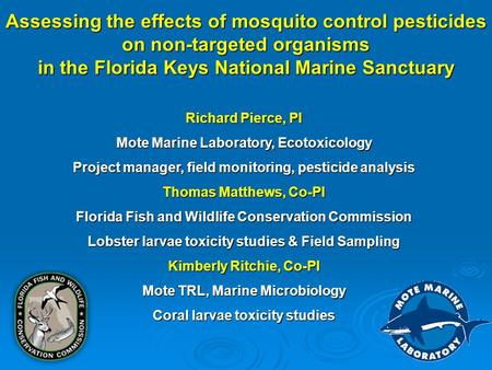 Assessing the effects of mosquito control pesticides on non-targeted organisms in the Florida Keys National Marine Sanctuary Richard Pierce, PI Mote Marine.