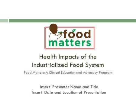 Health Impacts of the Industrialized Food System Food Matters: A Clinical Education and Advocacy Program Insert Presenter Name and Title Insert Date and.