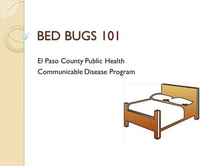 BED BUGS 101 El Paso County Public Health Communicable Disease Program.