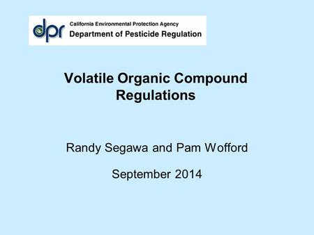 Volatile Organic Compound Regulations Randy Segawa and Pam Wofford September 2014.
