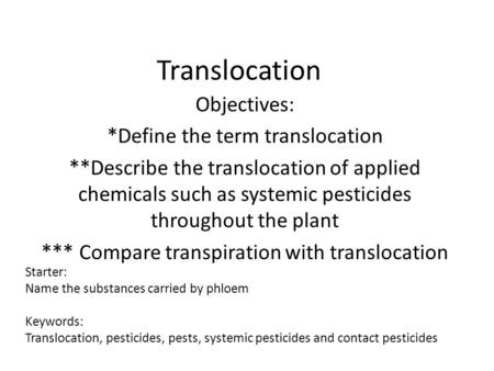 Translocation Objectives: *Define the term translocation **Describe the translocation of applied chemicals such as systemic pesticides throughout the plant.