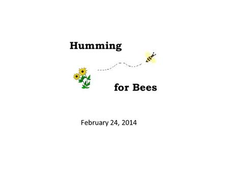 February 24, 2014 Humming for Bees. Humming for Bees Colony Collapse Disorder (CCD) and the 4 P's Solutions and Proposal Cost Considerations Resources.