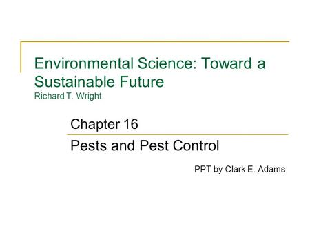 Environmental Science: Toward a Sustainable Future Richard T. Wright Pests and Pest Control PPT by Clark E. Adams Chapter 16.