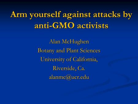 Arm yourself against attacks by anti-GMO activists Alan McHughen Botany and Plant Sciences University of California, Riverside, Ca.
