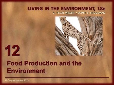 © Cengage Learning 2015 LIVING IN THE ENVIRONMENT, 18e G. TYLER MILLER SCOTT E. SPOOLMAN © Cengage Learning 2015 12 Food Production and the Environment.