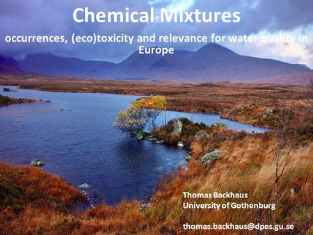 Occurrences, (eco)toxicity and relevance for water quality in Europe Chemical Mixtures Thomas Backhaus University of Gothenburg