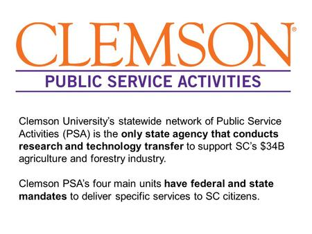 Clemson University's statewide network of Public Service Activities (PSA) is the only state agency that conducts research and technology transfer to support.