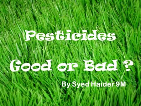 Good or Bad ? Pesticides By Syed Haider 9M. Pesticides are basically chemicals that are sprayed on plants and crops to kill any insects that my eat them.
