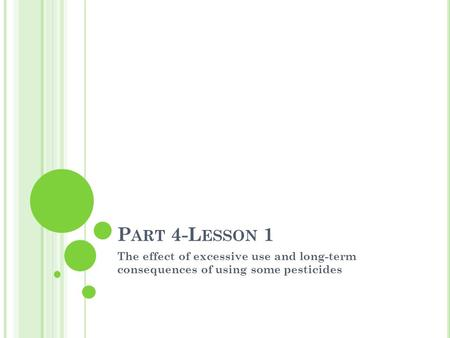 P ART 4-L ESSON 1 The effect of excessive use and long-term consequences of using some pesticides.