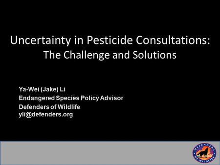 Uncertainty in Pesticide Consultations: The Challenge and Solutions Ya-Wei (Jake) Li Endangered Species Policy Advisor Defenders of Wildlife