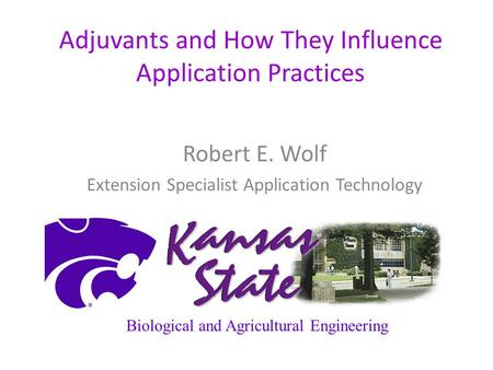 Adjuvants and How They Influence Application Practices Robert E. Wolf Extension Specialist Application Technology Biological and Agricultural Engineering.