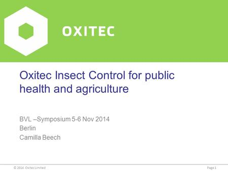 Page 1© 2014 Oxitec Limited Oxitec Insect Control for public health and agriculture BVL –Symposium 5-6 Nov 2014 Berlin Camilla Beech.