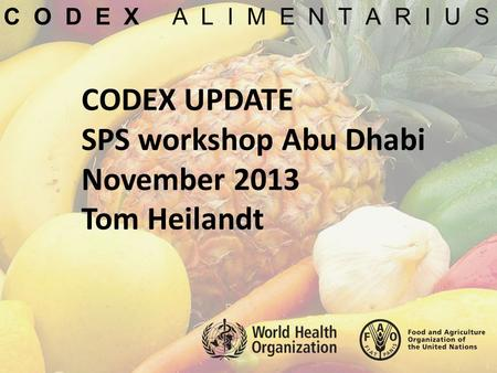 CODEX UPDATE SPS workshop Abu Dhabi November 2013 Tom Heilandt C O D E X A L I M E N T A R I U S.
