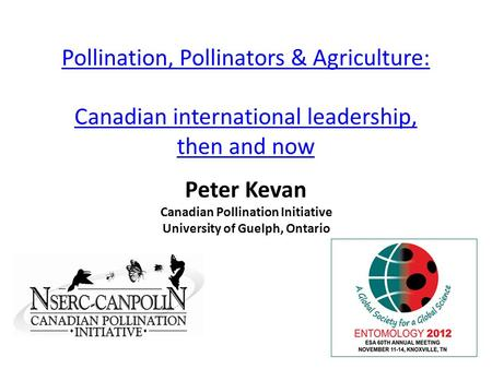 Pollination, Pollinators & Agriculture: Canadian international leadership, then and now Peter Kevan Canadian Pollination Initiative University of Guelph,