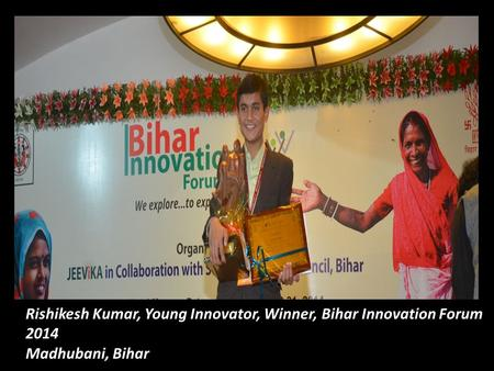 Rishikesh Kumar, Young Innovator, Winner, Bihar Innovation Forum 2014 Madhubani, Bihar.