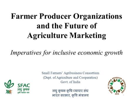 Farmer Producer Organizations and the Future of Agriculture Marketing Imperatives for inclusive economic growth Small Farmers' Agribusiness Consortium.