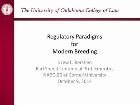 Regulatory Paradigms for Modern Breeding Drew L. Kershen Earl Sneed Centennial Prof. Emeritus NABC-26 at Cornell University October 9, 2014.