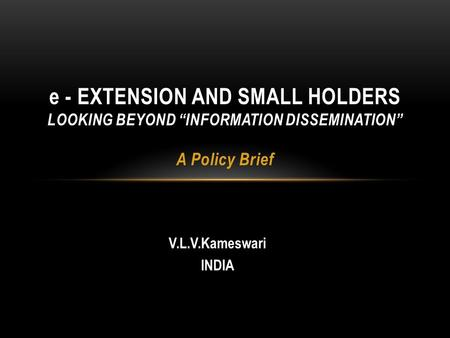 "V.L.V.Kameswari INDIA e - EXTENSION AND SMALL HOLDERS LOOKING BEYOND ""INFORMATION DISSEMINATION"" A Policy Brief."