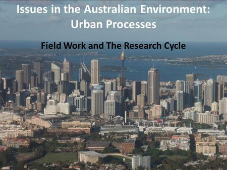 Field Work and The Research Cycle Issues in the Australian Environment: Urban Processes.