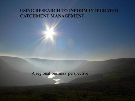 USING RESEARCH TO INFORM INTEGRATED CATCHMENT MANAGEMENT A regional business perspective.