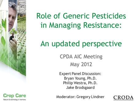 Role of Generic Pesticides in Managing Resistance: An updated perspective CPDA AIC Meeting May 2012 Expert Panel Discussion: Bryan Young, Ph.D. Philip.