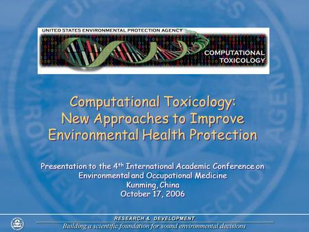 Computational Toxicology: New Approaches to Improve Environmental Health Protection Presentation to the 4 th International Academic Conference on Environmental.