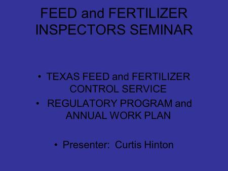 FEED and FERTILIZER INSPECTORS SEMINAR TEXAS FEED and FERTILIZER CONTROL SERVICE REGULATORY PROGRAM and ANNUAL WORK PLAN Presenter: Curtis Hinton.
