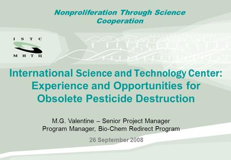 International Science and Technology Center : Experience and Opportunities for Obsolete Pesticide Destruction 26 September 2008 Nonproliferation Through.
