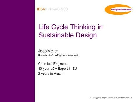 IDSA – Digging Deeper, July 22 2008, San Francisco, CA Life Cycle Thinking in Sustainable Design Joep Meijer President of theRightenvironment Chemical.