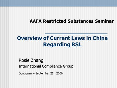 AAFA Restricted Substances Seminar Rosie Zhang International Compliance Group Dongguan – September 21, 2006 Overview of Current Laws in China Regarding.