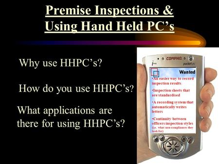 Premise Inspections & Using Hand Held PC's Why use HHPC's? How do you use HHPC's ? What applications are there for using HHPC's? An easier way to record.