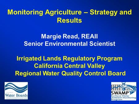 Monitoring Agriculture – Strategy and Results Margie Read, REAII Senior Environmental Scientist Irrigated Lands Regulatory Program California Central Valley.
