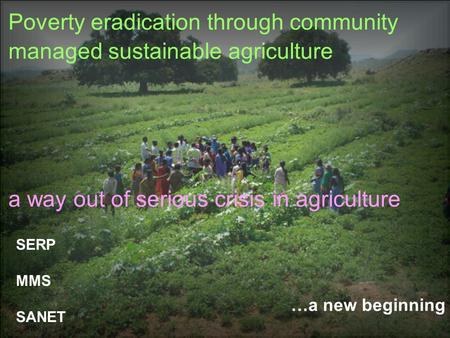 …a new beginning Poverty eradication through community managed sustainable agriculture a way out of serious crisis in agriculture SERP MMS SANET.