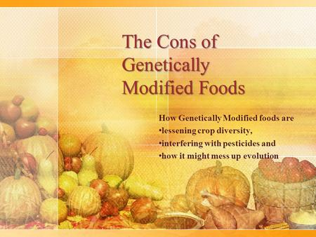 The Cons of Genetically Modified Foods How Genetically Modified foods are lessening crop diversity, interfering with pesticides and how it might mess up.