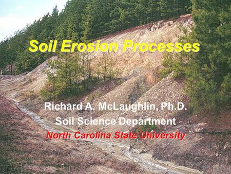 Soil Erosion Processes Richard A. McLaughlin, Ph.D. Soil Science Department North Carolina State University.
