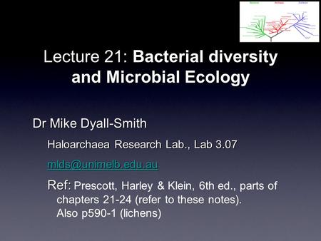 Lecture 21: Bacterial diversity and Microbial Ecology Dr Mike Dyall-Smith Haloarchaea Research Lab., Lab 3.07 Ref: Ref: Prescott, Harley.