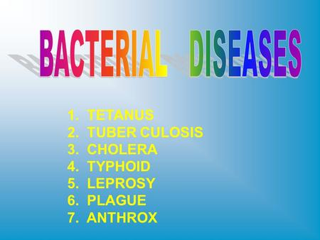 1. TETANUS 2. TUBER CULOSIS 3. CHOLERA 4. TYPHOID 5. LEPROSY 6. PLAGUE 7. ANTHROX.