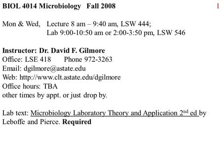 1BIOL 4014 Microbiology Fall 2008 Mon & Wed, Lecture 8 am – 9:40 am, LSW 444; Lab 9:00-10:50 am or 2:00-3:50 pm, LSW 546 Instructor: Dr. David F. Gilmore.