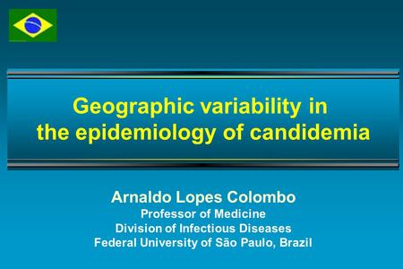 Arnaldo Lopes Colombo Professor of Medicine Division of Infectious Diseases Federal University of São Paulo, Brazil Geographic variability in the epidemiology.