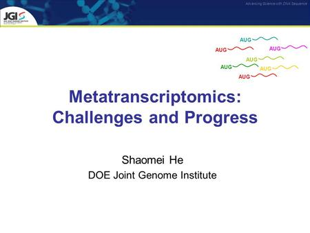 Advancing Science with DNA Sequence Metatranscriptomics: Challenges and Progress Shaomei He DOE Joint Genome Institute AUG.