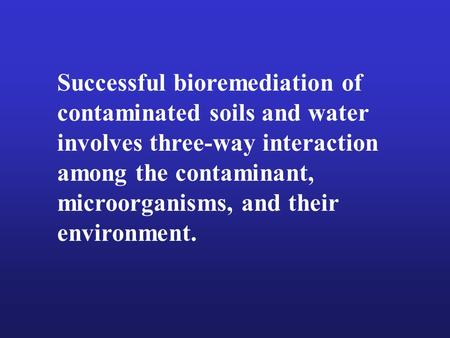 Successful bioremediation of contaminated soils and water involves three-way interaction among the contaminant, microorganisms, and their environment.
