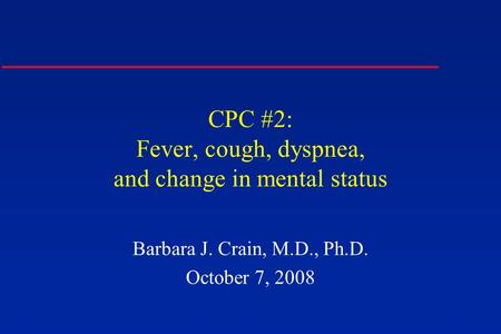 CPC #2: Fever, cough, dyspnea, and change in mental status Barbara J. Crain, M.D., Ph.D. October 7, 2008.