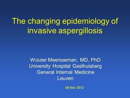 The changing epidemiology of invasive aspergillosis Wouter Meersseman, MD, PhD University Hospital Gasthuisberg General Internal Medicine Leuven 08 Nov.