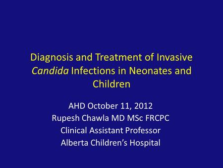 Diagnosis and Treatment of Invasive Candida Infections in Neonates and Children AHD October 11, 2012 Rupesh Chawla MD MSc FRCPC Clinical Assistant Professor.
